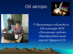 Об авторе. Презентацию подготовила библиотекарь МОУ «Пензятская средняя общео