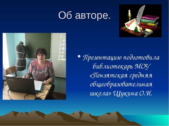Об авторе. Презентацию подготовила библиотекарь МОУ «Пензятская средняя общео...