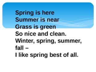 Spring is here Summer is near Grass is green So nice and clean. Winter, sprin