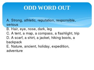 ODD WORD OUT A.	Strong, athletic, reputation, responsible, serious B.	Hair, e