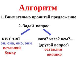 Алгоритм 1. Внимательно прочитай предложение 2. Задай вопрос кто? что? кого?