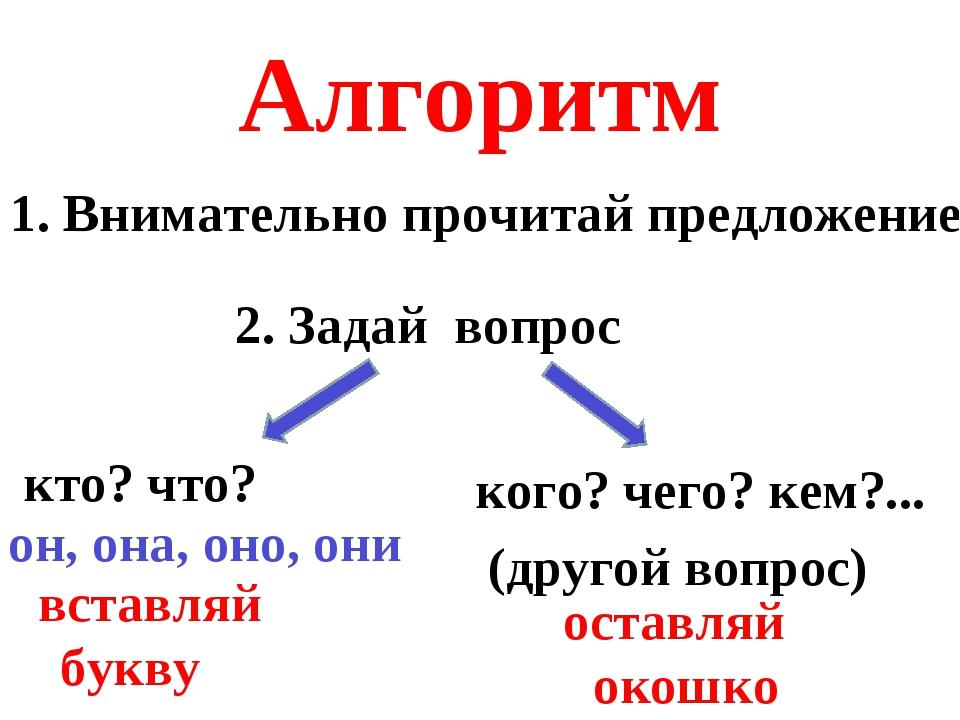 Алгоритм 1. Внимательно прочитай предложение 2. Задай вопрос кто? что? кого?...
