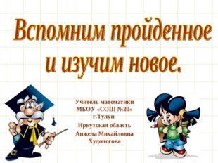 Учитель математики МБОУ «СОШ №20» г.Тулун Иркутская область Анжела Михайловна