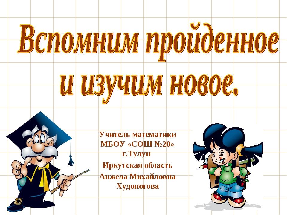 Учитель математики МБОУ «СОШ №20» г.Тулун Иркутская область Анжела Михайловна...