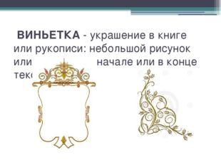 ВИНЬЕТКА - украшение в книге или рукописи: небольшой рисунок или орнамент в