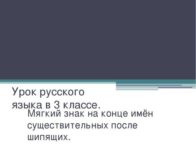 Мягкий знак на конце имён существительных после шипящих. Урок русского языка...
