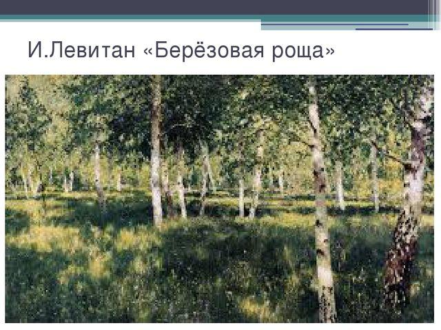 И.Левитан «Берёзовая роща»