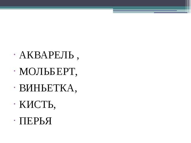 АКВАРЕЛЬ , МОЛЬБЕРТ, ВИНЬЕТКА, КИСТЬ, ПЕРЬЯ