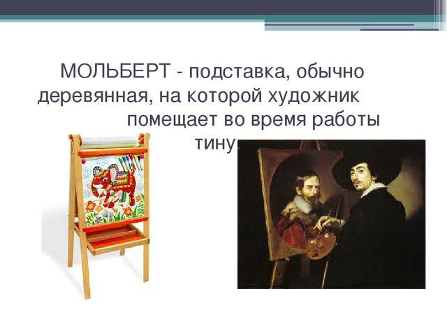 МОЛЬБЕРТ - подставка, обычно деревянная, на которой художник помещает во вре...