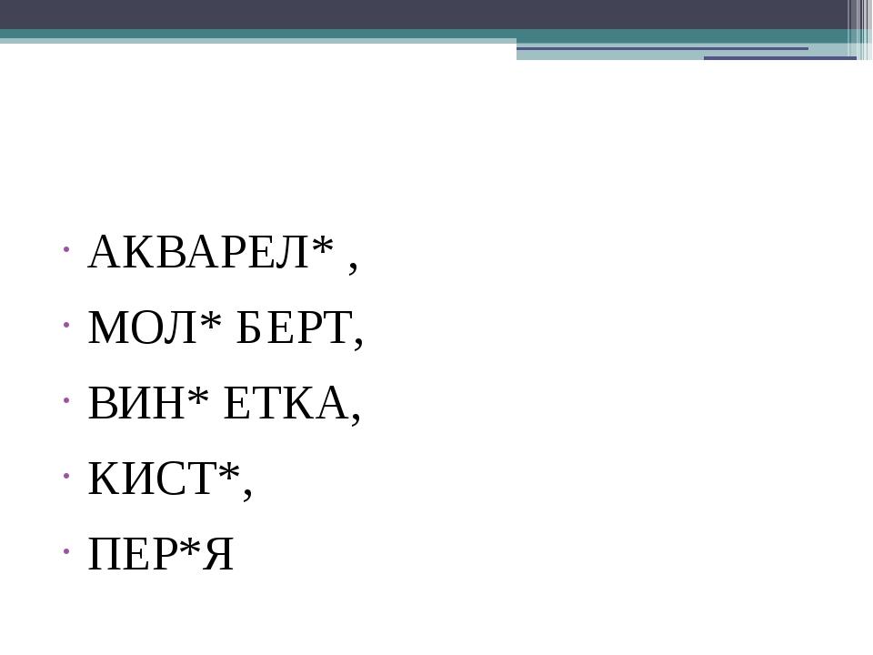 АКВАРЕЛ* , МОЛ* БЕРТ, ВИН* ЕТКА, КИСТ*, ПЕР*Я
