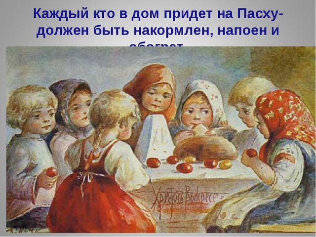 Каждый кто в дом придет на Пасху- должен быть накормлен, напоен и обогрет.