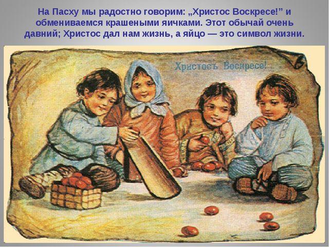 """На Пасху мы радостно говорим: """"Христос Воскресе!"""" и обмениваемся крашеными яи..."""