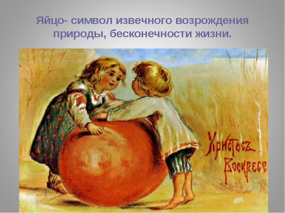 Яйцо- символ извечного возрождения природы, бесконечности жизни.