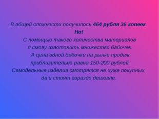 В общей сложности получилось 464 рубля 36 копеек. Но! С помощью такого колич