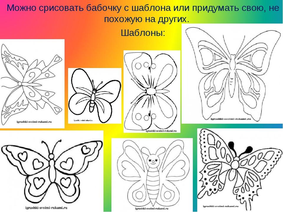 Можно срисовать бабочку с шаблона или придумать свою, не похожую на других....