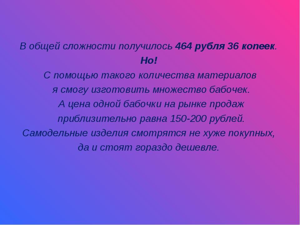 В общей сложности получилось 464 рубля 36 копеек. Но! С помощью такого колич...