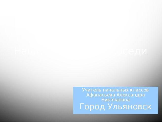 Наши ближайшие соседи Учитель начальных классов Афанасьева Александра Николае...