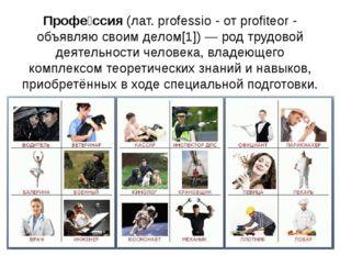 Профе́ссия(лат. professio - от profiteor - объявляю своим делом[1])— род тр