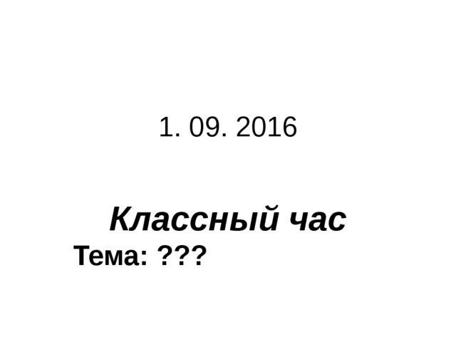 1. 09. 2016 Классный час Тема: ???