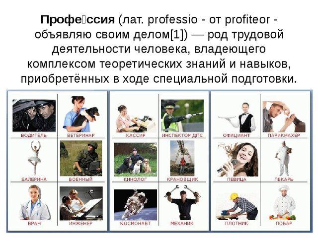 Профе́ссия(лат. professio - от profiteor - объявляю своим делом[1])— род тр...