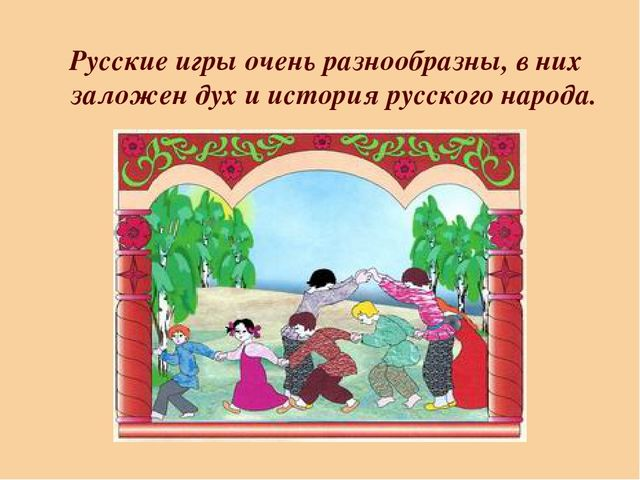 Русские игры очень разнообразны, в них заложен дух и история русского народа.