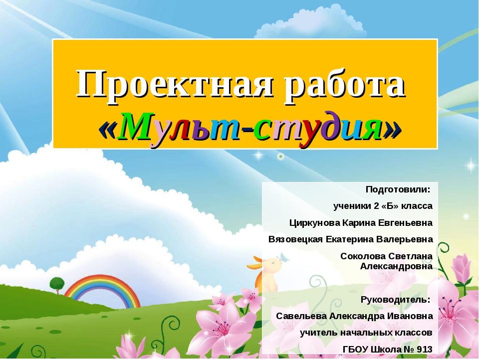 Проектная работа «Мульт-студия» Подготовили: ученики 2 «Б» класса Циркунова...