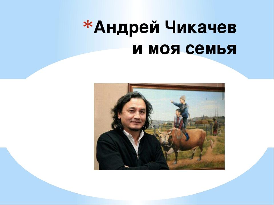 Андрей Чикачев и моя семья
