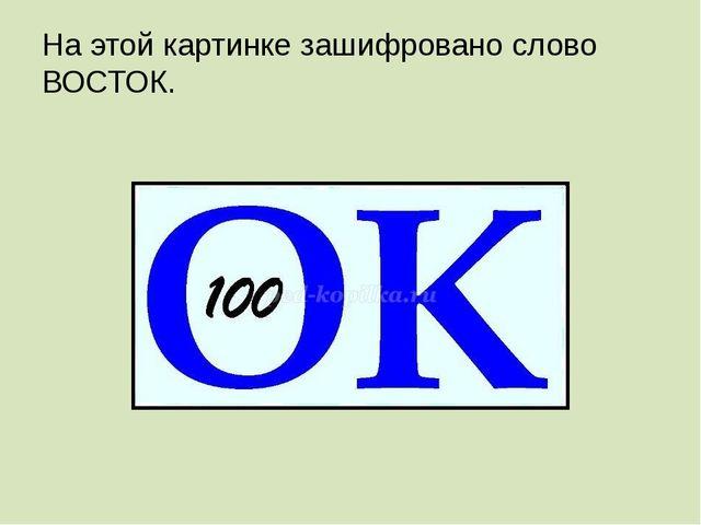 На этой картинке зашифровано слово ВОСТОК.