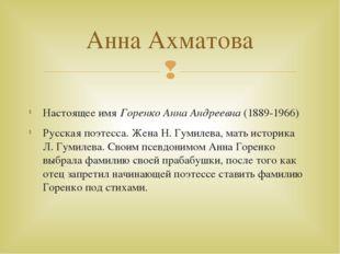 Настоящее имя Горенко Анна Андреевна(1889-1966) Русская поэтесса. Жена Н. Г