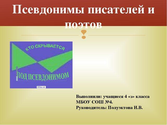 Псевдонимы писателей и поэтов Выполнили: учащиеся 4 «з» класса МБОУ СОШ №4....