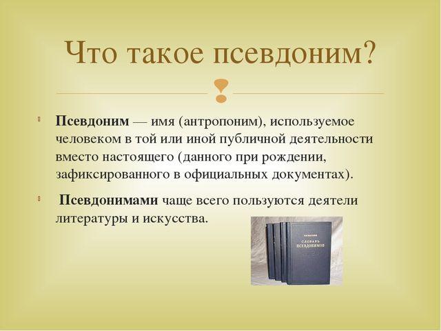 Псевдоним— имя (антропоним), используемое человеком в той или иной публичной...