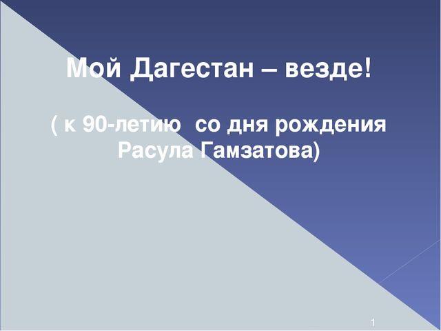 Мой Дагестан – везде! ( к 90-летию со дня рождения Расула Гамзатова)