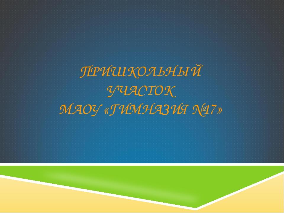 ПРИШКОЛЬНЫЙ УЧАСТОК МАОУ «ГИМНАЗИЯ №17»