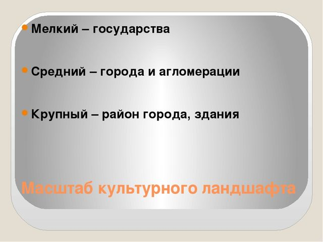 Масштаб культурного ландшафта Мелкий – государства Средний – города и агломер...