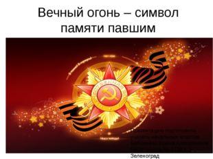 Вечный огонь – символ памяти павшим Презентацию подготовила учитель начальных