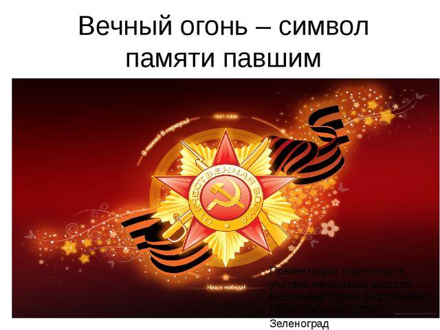 Вечный огонь – символ памяти павшим Презентацию подготовила учитель начальных...