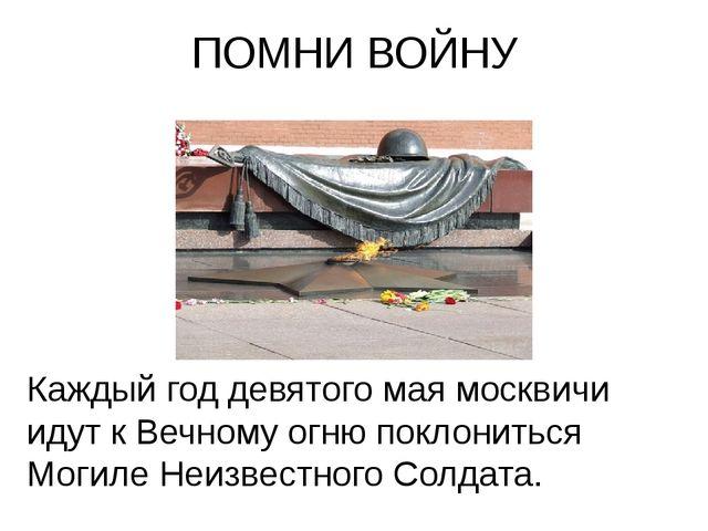 ПОМНИ ВОЙНУ Каждый год девятого мая москвичи идут к Вечному огню поклониться...