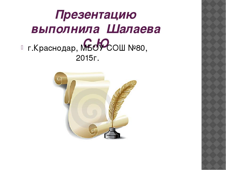 Презентацию выполнила Шалаева С.Ю г.Краснодар, МБОУ СОШ №80, 2015г.