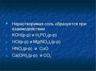 Нерастворимая соль образуется при взаимодействии KOH(р-р) и H3PO4(р-р) HCl(р-
