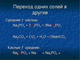 Переход одних солей в другие Средние → кислые: Na3PO4 + 2H3PO4 = 3NaH2PO4