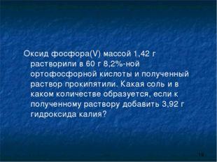 Оксид фосфора(V) массой 1,42 г растворили в 60 г 8,2%-ной ортофосфорной кисло
