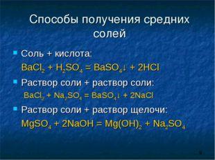 Способы получения средних солей Соль + кислота: BaCl2 + H2SO4 = BaSO4↓ + 2HC