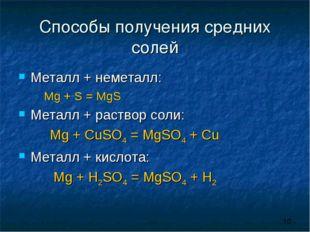 Способы получения средних солей Металл + неметалл: Mg + S = MgS Металл + рас