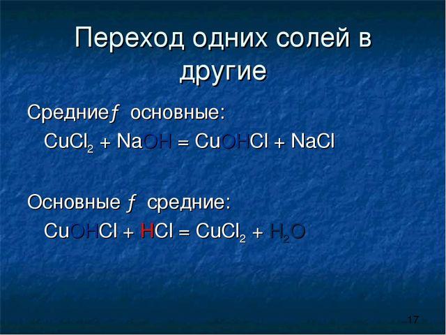 Переход одних солей в другие Средние→ основные: CuCl2 + NaOH = CuOHCl + NaCl...