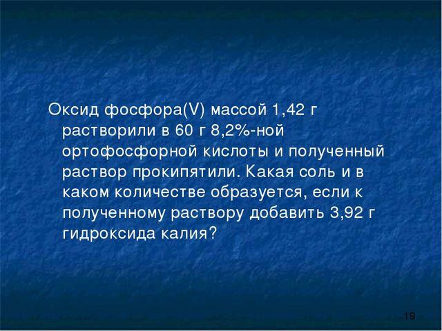 Оксид фосфора(V) массой 1,42 г растворили в 60 г 8,2%-ной ортофосфорной кисло...