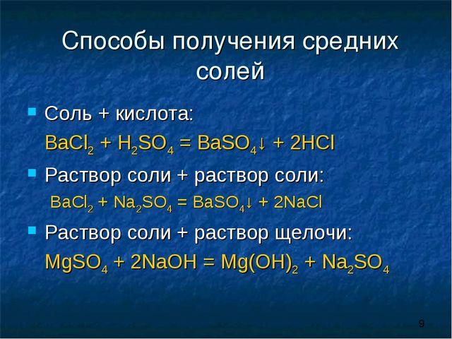 Способы получения средних солей Соль + кислота: BaCl2 + H2SO4 = BaSO4↓ + 2HC...