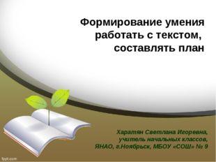 Формирование умения работать с текстом, составлять план Харатян Светлана Игор