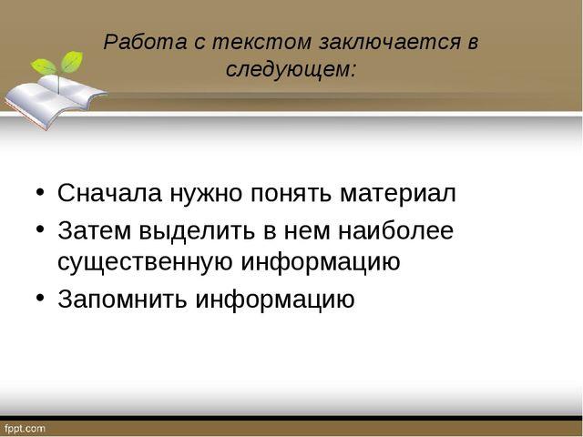 Работа с текстом заключается в следующем: Сначала нужно понять материал Зате...