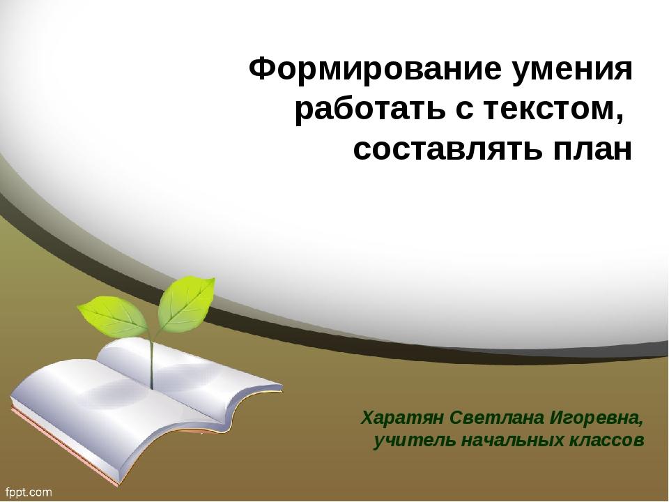 Формирование умения работать с текстом, составлять план Харатян Светлана Игор...