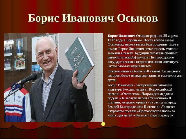 Борис Иванович Осыков Борис Иванович Осыковродился 25 апреля 1937 года в Вор...